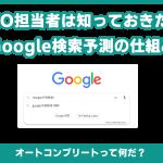 SEO担当者なら知っておきたいGoogle検索予測(オートコンプリート)の仕組み